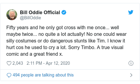 Twitter post by @BillOddie: Fifty years and he only got cross with me once... well maybe twice... no quite a lot actually! No one could wear silly costumes or do dangerous stunts like Tim. I know it hurt cos he used to cry a lot. Sorry Timbo. A true visual comic and a great friend x.