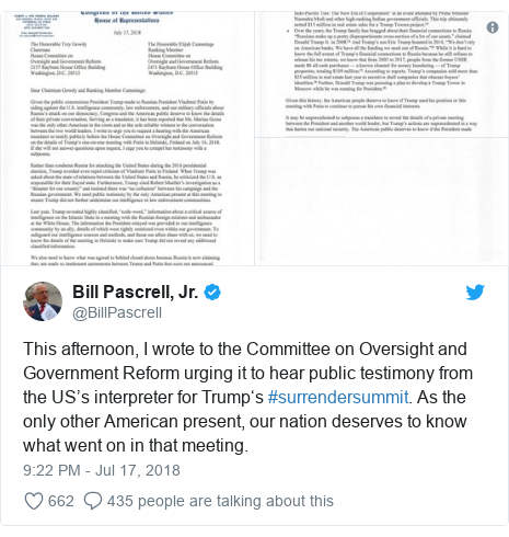Twitter post by @BillPascrell: This afternoon, I wrote to the Committee on Oversight and Government Reform urging it to hear public testimony from the US's interpreter for Trump's #surrendersummit. As the only other American present, our nation deserves to know what went on in that meeting.
