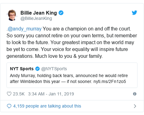 Twitter post by @BillieJeanKing: .@andy_murray You are a champion on and off the court. So sorry you cannot retire on your own terms, but remember to look to the future. Your greatest impact on the world may be yet to come. Your voice for equality will inspire future generations. Much love to you & your family.