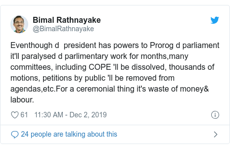 Twitter හි @BimalRathnayake කළ පළකිරීම: Eventhough d  president has powers to Prorog d parliament it'll paralysed d parlimentary work for months,many committees, including COPE 'll be dissolved, thousands of motions, petitions by public 'll be removed from agendas,etc.For a ceremonial thing it's waste of money& labour.