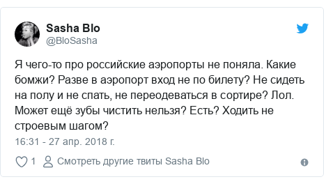 Twitter пост, автор: @BloSasha: Я чего-то про российские аэропорты не поняла. Какие бомжи? Разве в аэропорт вход не по билету? Не сидеть на полу и не спать, не переодеваться в сортире? Лол. Может ещё зубы чистить нельзя? Есть? Ходить не строевым шагом?