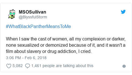 Twitter post by @BlyssfulStorm: #WhatBlackPantherMeansToMe When I saw the cast of women, all my complexion or darker, none sexualized or demonized because of it, and it wasn't a film about slavery or drug addiction, I cried.