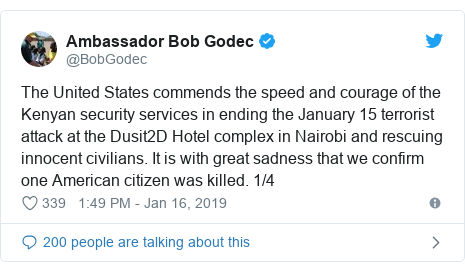 Twitter post by @BobGodec: The United States commends the speed and courage of the Kenyan security services in ending the January 15 terrorist attack at the Dusit2D Hotel complex in Nairobi and rescuing innocent civilians. It is with great sadness that we confirm one American citizen was killed. 1/4