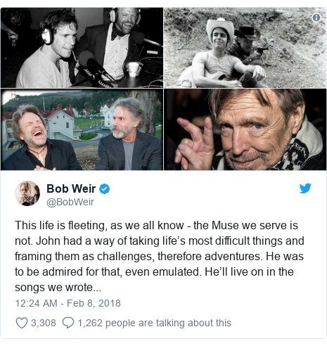 Twitter post by @BobWeir: This life is fleeting, as we all know - the Muse we serve is not. John had a way of taking life's most difficult things and framing them as challenges, therefore adventures. He was to be admired for that, even emulated. He'll live on in the songs we wrote...