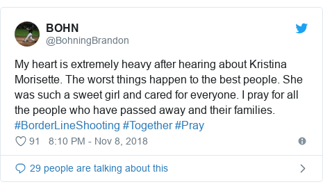 Twitter post by @BohningBrandon: My heart is extremely heavy after hearing about Kristina Morisette. The worst things happen to the best people. She was such a sweet girl and cared for everyone. I pray for all the people who have passed away and their families. #BorderLineShooting #Together #Pray