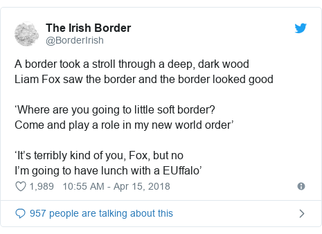 Twitter post by @BorderIrish: A border took a stroll through a deep, dark wood Liam Fox saw the border and the border looked good 'Where are you going to little soft border?Come and play a role in my new world order''It's terribly kind of you, Fox, but noI'm going to have lunch with a EUffalo'