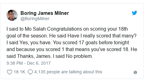Twitter post by @BoringMilner: I said to Mo Salah Congratulations on scoring your 18th goal of the season. He said Have I really scored that many? I said Yes, you have. You scored 17 goals before tonight and because you scored 1 that means you've scored 18. He said Thanks, James. I said No problem.