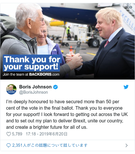 Twitter post by @BorisJohnson: I'm deeply honoured to have secured more than 50 per cent of the vote in the final ballot. Thank you to everyone for your support! I look forward to getting out across the UK and to set out my plan to deliver Brexit, unite our country, and create a brighter future for all of us.