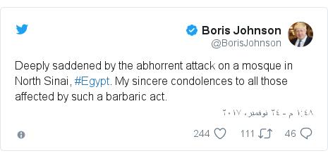 تويتر رسالة بعث بها @BorisJohnson: Deeply saddened by the abhorrent attack on a mosque in North Sinai, #Egypt. My sincere condolences to all those affected by such a barbaric act.