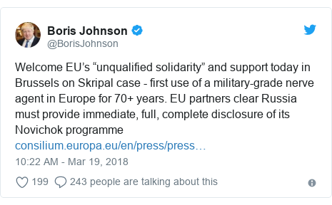 "Twitter post by @BorisJohnson: Welcome EU's ""unqualified solidarity"" and support today in Brussels on Skripal case - first use of a military-grade nerve agent in Europe for 70+ years. EU partners clear Russia must provide immediate, full, complete disclosure of its Novichok programme"