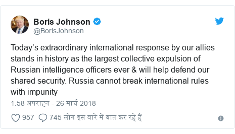 ट्विटर पोस्ट @BorisJohnson: Today's extraordinary international response by our allies stands in history as the largest collective expulsion of Russian intelligence officers ever & will help defend our shared security. Russia cannot break international rules with impunity