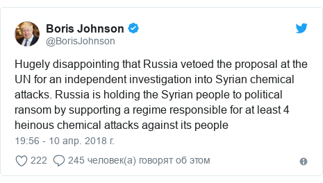 Twitter пост, автор: @BorisJohnson: Hugely disappointing that Russia vetoed the proposal at the UN for an independent investigation into Syrian chemical attacks. Russia is holding the Syrian people to political ransom by supporting a regime responsible for at least 4 heinous chemical attacks against its people