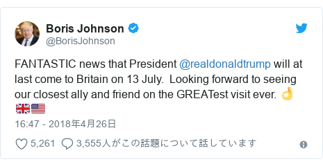 Twitter post by @BorisJohnson: FANTASTIC news that President @realdonaldtrump will at last come to Britain on 13 July.  Looking forward to seeing our closest ally and friend on the GREATest visit ever. 👌🇬🇧🇺🇸