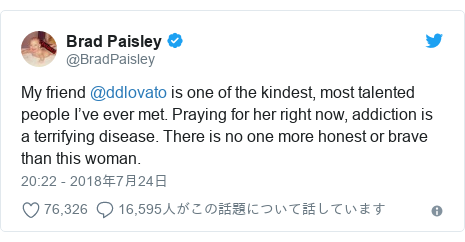 Twitter post by @BradPaisley: My friend @ddlovato is one of the kindest, most talented people I've ever met. Praying for her right now, addiction is a terrifying disease. There is no one more honest or brave than this woman.