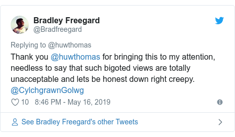 Twitter post by @Bradfreegard: Thank you @huwthomas for bringing this to my attention, needless to say that such bigoted views are totally unacceptable and lets be honest down right creepy. @CylchgrawnGolwg