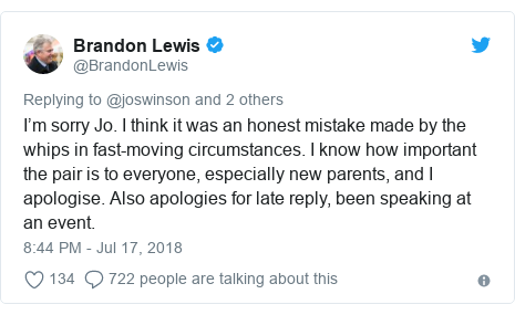 Twitter post by @BrandonLewis: I'm sorry Jo. I think it was an honest mistake made by the whips in fast-moving circumstances. I know how important the pair is to everyone, especially new parents, and I apologise. Also apologies for late reply, been speaking at an event.