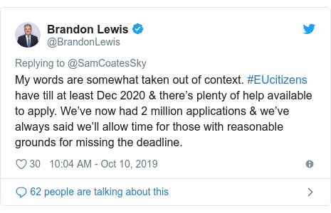 Twitter post by @BrandonLewis: My words are somewhat taken out of context. #EUcitizens have till at least Dec 2020 & there's plenty of help available to apply. We've now had 2 million applications & we've always said we'll allow time for those with reasonable grounds for missing the deadline.