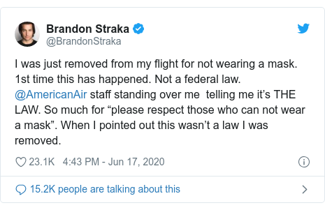 "Twitter post by @BrandonStraka: I was just removed from my flight for not wearing a mask. 1st time this has happened. Not a federal law. @AmericanAir staff standing over me  telling me it's THE LAW. So much for ""please respect those who can not wear a mask"". When I pointed out this wasn't a law I was removed."