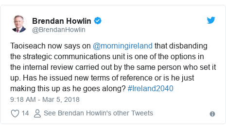 Twitter post by @BrendanHowlin: Taoiseach now says on @morningireland that disbanding the strategic communications unit is one of the options in the internal review carried out by the same person who set it up. Has he issued new terms of reference or is he just making this up as he goes along? #Ireland2040