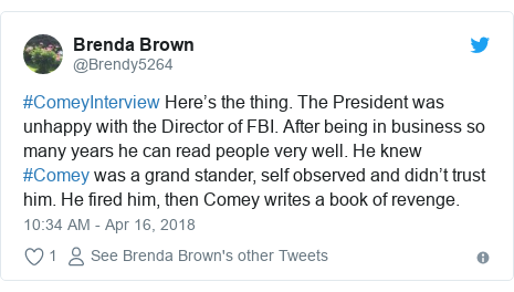 Twitter post by @Brendy5264: #ComeyInterview Here's the thing. The President was unhappy with the Director of FBI. After being in business so many years he can read people very well. He knew #Comey was a grand stander, self observed and didn't trust him. He fired him, then Comey writes a book of revenge.