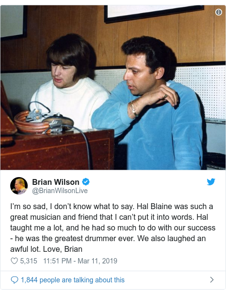 Twitter post by @BrianWilsonLive: I'm so sad, I don't know what to say. Hal Blaine was such a great musician and friend that I can't put it into words. Hal taught me a lot, and he had so much to do with our success - he was the greatest drummer ever. We also laughed an awful lot. Love, Brian