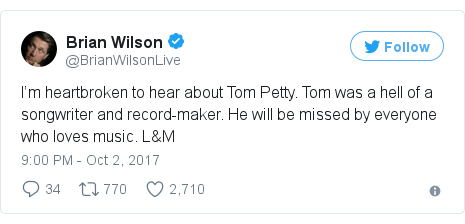 Twitter post by @BrianWilsonLive: I'm heartbroken to hear about Tom Petty. Tom was a hell of a songwriter and record-maker. He will be missed by everyone who loves music. L&M