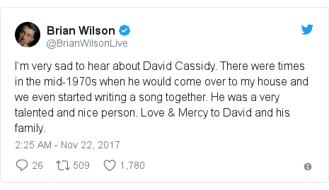Twitter post by @BrianWilsonLive: I'm very sad to hear about David Cassidy. There were times in the mid-1970s when he would come over to my house and we even started writing a song together. He was a very talented and nice person. Love & Mercy to David and his family.