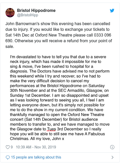 Twitter post by @BristolHipp: John Barrowman's show this evening has been cancelled due to injury. If you would like to exchange your tickets to Sat 14th Dec at Oxford New Theatre please call 0333 096 690. Otherwise you will receive a refund from your point of sale.