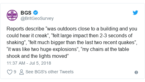"Twitter post by @BritGeoSurvey: Reports describe ""was outdoors close to a building and you could hear it creak"", ""felt large impact then 2-3 seconds of shaking"", ""felt much bigger than the last two recent quakes"", ""it was like two huge explosions"", ""my chairs at the table shook and the lights moved"""