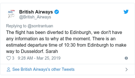 Twitter post by @British_Airways: The flight has been diverted to Edinburgh, we don't have any information as to why at the moment. There is an estimated departure time of 10 30 from Edinburgh to make way to Dusseldorf. Sarah