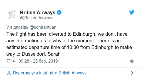 Twitter допис, автор: @British_Airways: The flight has been diverted to Edinburgh, we don't have any information as to why at the moment. There is an estimated departure time of 10 30 from Edinburgh to make way to Dusseldorf. Sarah