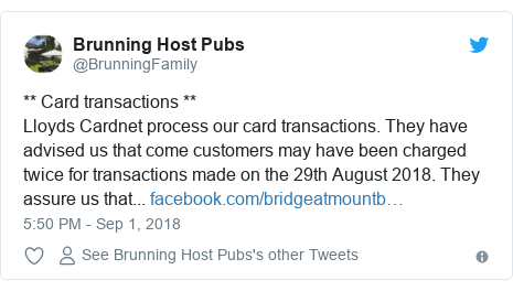 Twitter post by @BrunningFamily: ** Card transactions **Lloyds Cardnet process our card transactions. They have advised us that come customers may have been charged twice for transactions made on the 29th August 2018. They assure us that...