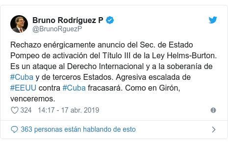 Publicación de Twitter por @BrunoRguezP: Rechazo enérgicamente anuncio del Sec. de Estado Pompeo de activación del Título III de la Ley Helms-Burton. Es un ataque al Derecho Internacional y a la soberanía de #Cuba y de terceros Estados. Agresiva escalada de #EEUU contra #Cuba fracasará. Como en Girón, venceremos.