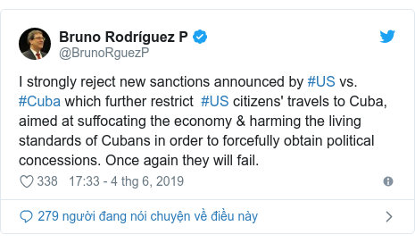 Twitter bởi @BrunoRguezP: I strongly reject new sanctions announced by #US vs. #Cuba which further restrict  #US citizens' travels to Cuba, aimed at suffocating the economy & harming the living standards of Cubans in order to forcefully obtain political concessions. Once again they will fail.
