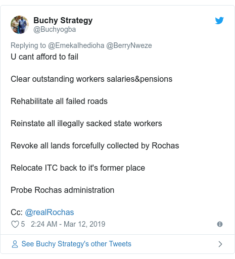 Twitter post by @Buchyogba: U cant afford to fail Clear outstanding workers salaries&pensionsRehabilitate all failed roadsReinstate all illegally sacked state workersRevoke all lands forcefully collected by RochasRelocate ITC back to it's former placeProbe Rochas administrationCc  @realRochas