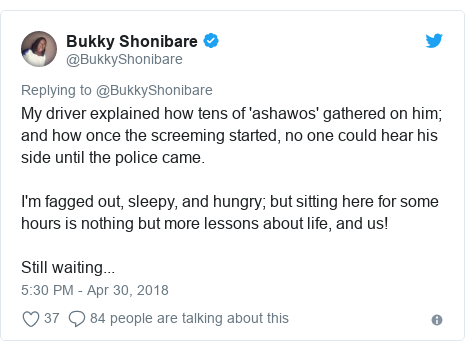 Twitter post by @BukkyShonibare: My driver explained how tens of 'ashawos' gathered on him; and how once the screeming started, no one could hear his side until the police came.I'm fagged out, sleepy, and hungry; but sitting here for some hours is nothing but more lessons about life, and us!Still waiting...