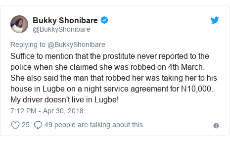 Twitter post by @BukkyShonibare: Suffice to mention that the prostitute never reported to the police when she claimed she was robbed on 4th March. She also said the man that robbed her was taking her to his house in Lugbe on a night service agreement for N10,000. My driver doesn't live in Lugbe!