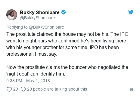 Twitter post by @BukkyShonibare: The prostitute claimed the house may not be his. The IPO went to neighbours who confirmed he's been living there with his younger brother for some time. IPO has been professional, I must say.Now the prostitute claims the bouncer who negotiated the 'night deal' can identify him.
