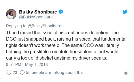 Twitter post by @BukkyShonibare: Then I raised the issue of his continuous detention. The DCO just snapped back, raising his voice, that fundamental rights doesn't work there o. The same DCO was literally helping the prostitute complete her sentence; but would carry a look of disbelief anytime my driver speaks.