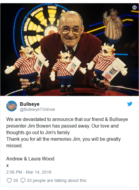 Twitter post by @BullseyeTVshow: We are devastated to announce that our friend & Bullseye presenter Jim Bowen has passed away. Our love and thoughts go out to Jim's family.Thank you for all the memories Jim, you will be greatly missed.Andrew & Laura Woodx