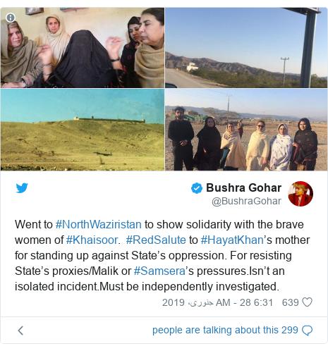 ٹوئٹر پوسٹس @BushraGohar کے حساب سے: Went to #NorthWaziristan to show solidarity with the brave women of #Khaisoor.  #RedSalute to #HayatKhan's mother for standing up against State's oppression. For resisting State's proxies/Malik or #Samsera's pressures.Isn't an isolated incident.Must be independently investigated.