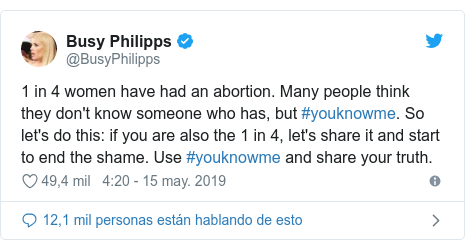 Publicación de Twitter por @BusyPhilipps: 1 in 4 women have had an abortion. Many people think they don't know someone who has, but #youknowme. So let's do this  if you are also the 1 in 4, let's share it and start to end the shame. Use #youknowme and share your truth.