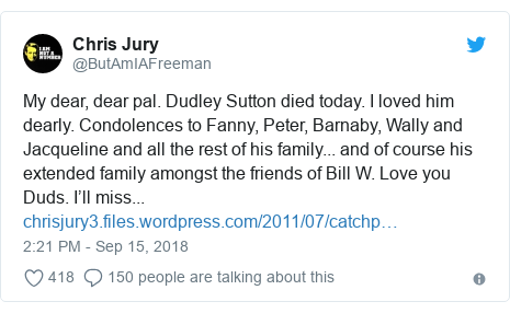 Twitter post by @ButAmIAFreeman: My dear, dear pal. Dudley Sutton died today. I loved him dearly. Condolences to Fanny, Peter, Barnaby, Wally andJacqueline and all the rest of his family... and of course his extended family amongst the friends of Bill W. Love you Duds. I'll miss...