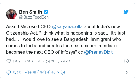 """Twitter post by @BuzzFeedBen: Asked Microsoft CEO @satyanadella about India's new Citizenship Act. """"I think what is happening is sad... It's just bad.... I would love to see a Bangladeshi immigrant who comes to India and creates the next unicorn in India or becomes the next CEO of Infosys"""" cc @PranavDixit"""