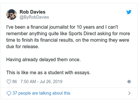 Twitter post by @ByRobDavies: I've been a financial journalist for 10 years and I can't remember anything quite like Sports Direct asking for more time to finish its financial results, on the morning they were due for release. Having already delayed them once.This is like me as a student with essays.