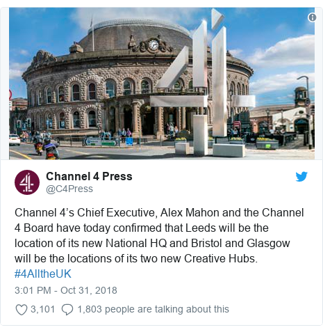 Twitter post by @C4Press: Channel 4's Chief Executive, Alex Mahon and the Channel 4 Board have today confirmed that Leeds will be the location of its new National HQ and Bristol and Glasgow will be the locations of its two new Creative Hubs.  #4AlltheUK