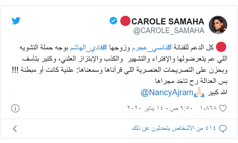 تويتر رسالة بعث بها @CAROLE_SAMAHA: 🔴 كل الدعم للفنانة #نانسي_عجرم وزوجها #فادي_الهاشم بوجه حملة التشويه اللي عم يتعرضولها والإفتراء والتشهير  والكذب والإبتزاز العلني، وكتير بتأسف وبحزن على التصريحات العنصرية اللي قرأناها وسمعناها  علنية كانت أو مبطنة !!! بس العدالة رح تاخد مجراهاالله كبير 🙏🏻@NancyAjram