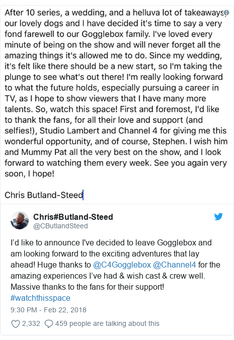 Twitter post by @CButlandSteed: I'd like to announce I've decided to leave Gogglebox and am looking forward to the exciting adventures that lay ahead! Huge thanks to @C4Gogglebox @Channel4 for the amazing experiences I've had & wish cast & crew well. Massive thanks to the fans for their support! #watchthisspace