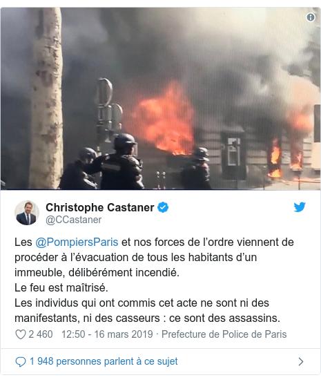Twitter publication par @CCastaner: Les @PompiersParis et nos forces de l'ordre viennent de procéder à l'évacuation de tous les habitants d'un immeuble, délibérément incendié.Le feu est maîtrisé.Les individus qui ont commis cet acte ne sont ni des manifestants, ni des casseurs   ce sont des assassins.