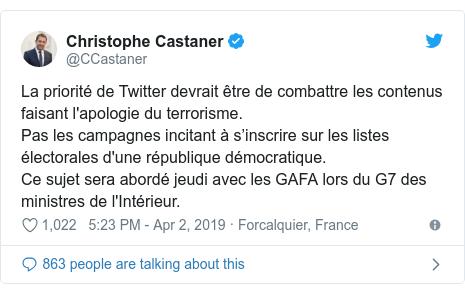 Twitter post by @CCastaner: La priorité de Twitter devrait être de combattre les contenus faisant l'apologie du terrorisme.Pas les campagnes incitant à s'inscrire sur les listes électorales d'une république démocratique.Ce sujet sera abordé jeudi avec les GAFA lors du G7 des ministres de l'Intérieur.